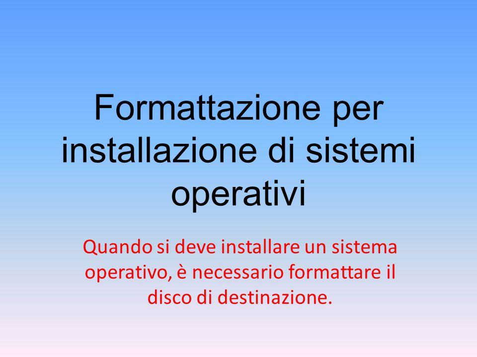 Formattazione per installazione di sistemi operativi Quando si deve installare un sistema operativo, è necessario formattare il disco di destinazione.