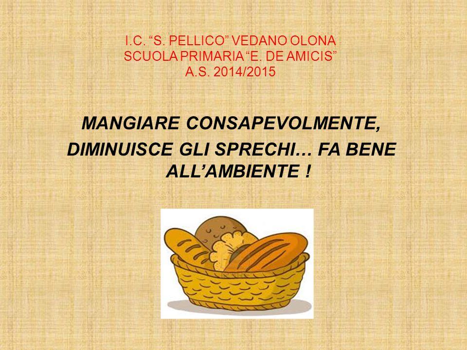 """I.C. """"S. PELLICO"""" VEDANO OLONA SCUOLA PRIMARIA """"E. DE AMICIS"""" A.S. 2014/2015 MANGIARE CONSAPEVOLMENTE, DIMINUISCE GLI SPRECHI… FA BENE ALL'AMBIENTE !"""
