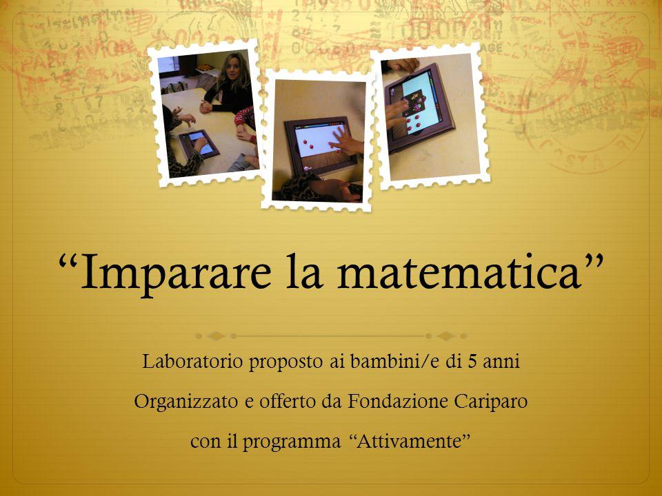 Imparare la matematica Laboratorio proposto ai bambini/e di 5 anni Organizzato e offerto da Fondazione Cariparo con il programma Attivamente