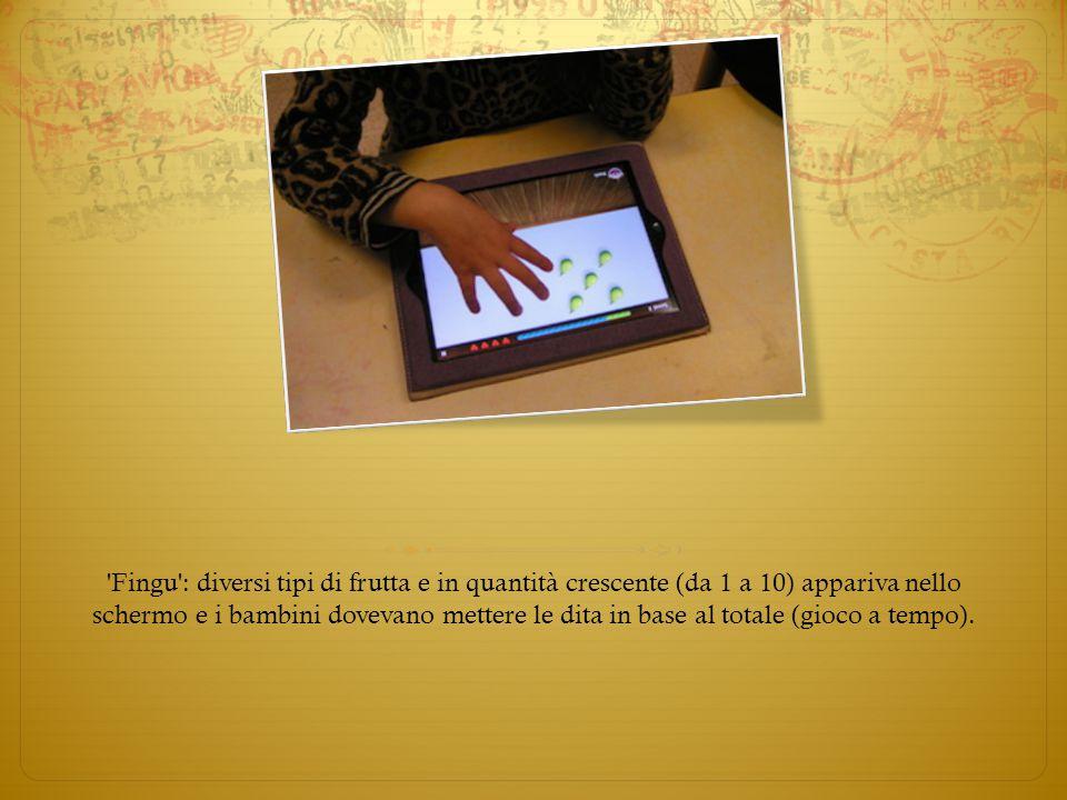 Fingu : diversi tipi di frutta e in quantità crescente (da 1 a 10) appariva nello schermo e i bambini dovevano mettere le dita in base al totale (gioco a tempo).