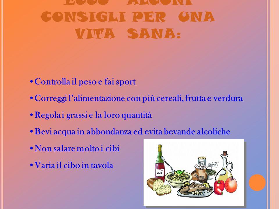 ECCO ALCUNI CONSIGLI PER UNA VITA SANA: Controlla il peso e fai sport Correggi l'alimentazione con più cereali, frutta e verdura Regola i grassi e la