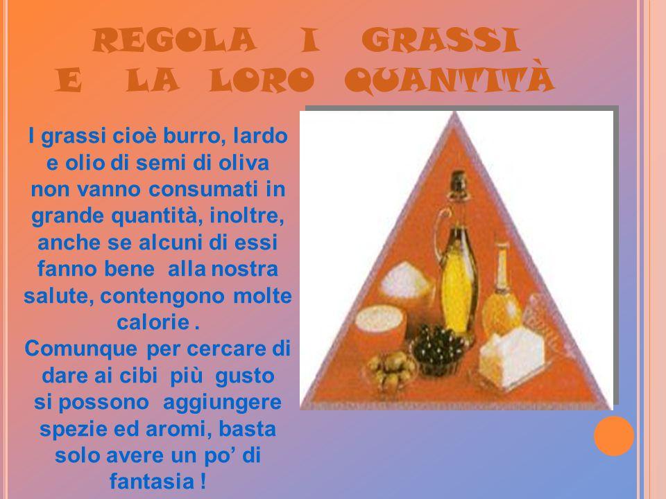 REGOLA I GRASSI E LA LORO QUANTITÀ I grassi cioè burro, lardo e olio di semi di oliva non vanno consumati in grande quantità, inoltre, anche se alcuni