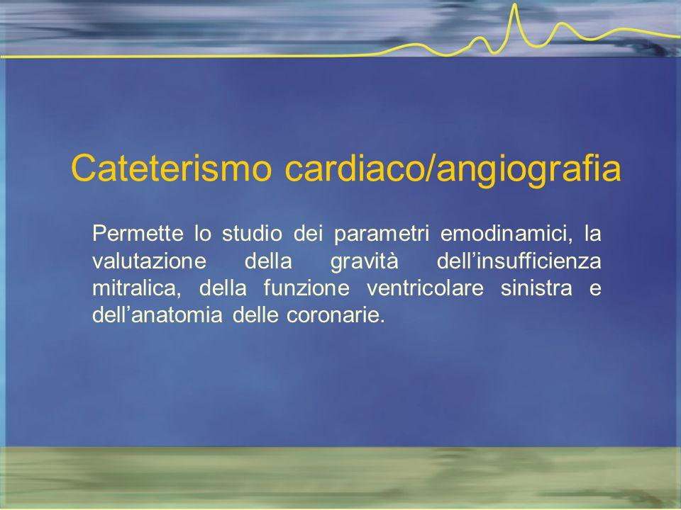 Cateterismo cardiaco/angiografia Permette lo studio dei parametri emodinamici, la valutazione della gravità dell'insufficienza mitralica, della funzio