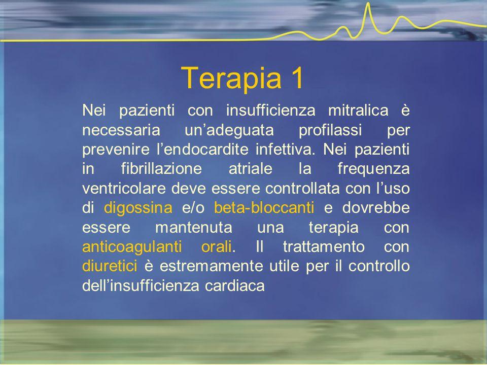 Terapia 1 Nei pazienti con insufficienza mitralica è necessaria un'adeguata profilassi per prevenire l'endocardite infettiva. Nei pazienti in fibrilla