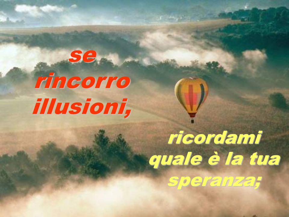 se rincorro illusioni, ricordami quale è la tua speranza;