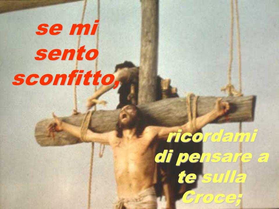 se mi sento sconfitto, ricordami di pensare a te sulla Croce;