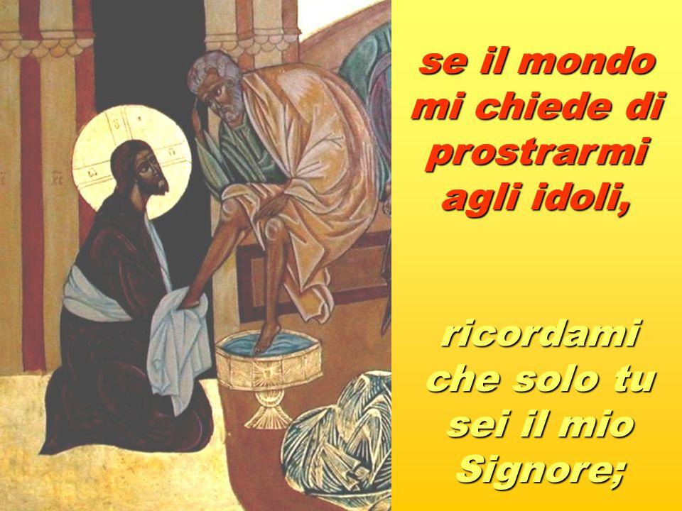 se il mondo mi chiede di prostrarmi agli idoli, ricordami che solo tu sei il mio Signore;