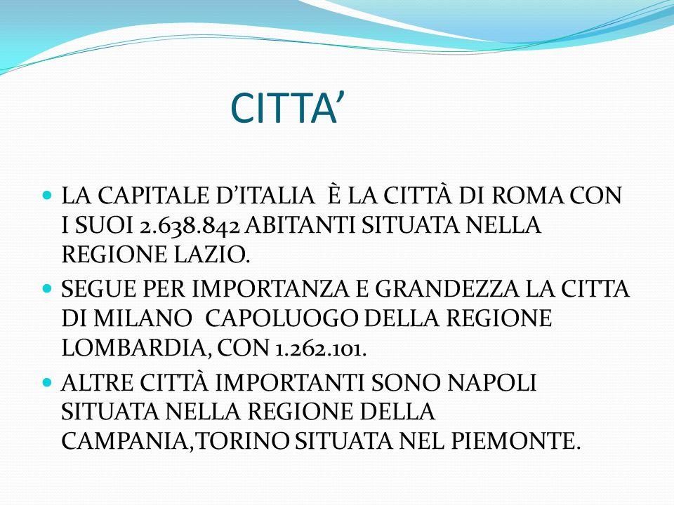 CITTA' LA CAPITALE D'ITALIA È LA CITTÀ DI ROMA CON I SUOI 2.638.842 ABITANTI SITUATA NELLA REGIONE LAZIO. SEGUE PER IMPORTANZA E GRANDEZZA LA CITTA DI