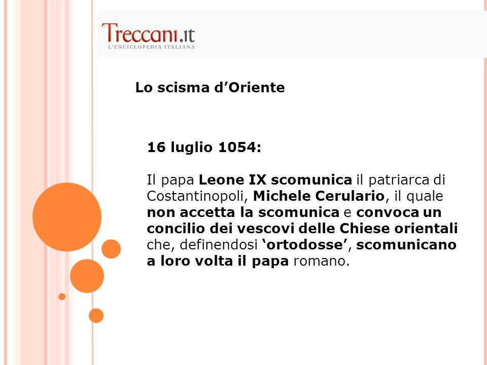 16 luglio 1054: Il papa Leone IX scomunica il patriarca di Costantinopoli, Michele Cerulario, il quale non accetta la scomunica e convoca un concilio dei vescovi delle Chiese orientali che, definendosi 'ortodosse', scomunicano a loro volta il papa romano.