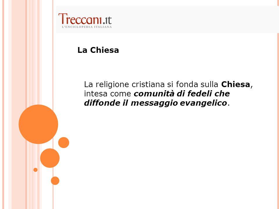La religione cristiana si fonda sulla Chiesa, intesa come comunità di fedeli che diffonde il messaggio evangelico. La Chiesa