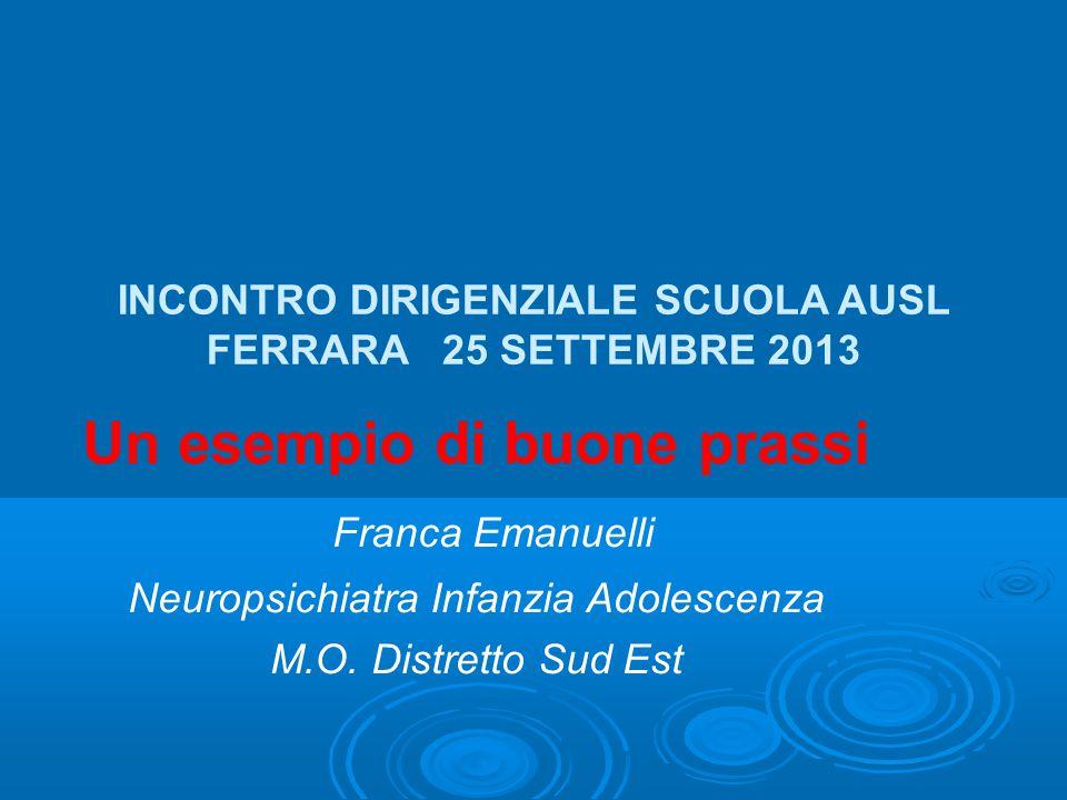 INCONTRO DIRIGENZIALE SCUOLA AUSL FERRARA 25 SETTEMBRE 2013 Un esempio di buone prassi Franca Emanuelli Neuropsichiatra Infanzia Adolescenza M.O. Dist