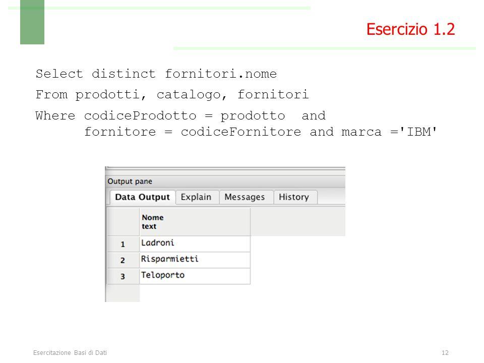Esercitazione Basi di Dati12 Select distinct fornitori.nome From prodotti, catalogo, fornitori Where codiceProdotto = prodotto and fornitore = codiceFornitore and marca = IBM Esercizio 1.2
