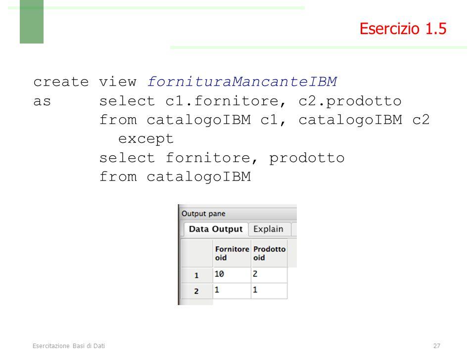 Esercitazione Basi di Dati27 Esercizio 1.5 create view fornituraMancanteIBM as select c1.fornitore, c2.prodotto from catalogoIBM c1, catalogoIBM c2 except select fornitore, prodotto from catalogoIBM
