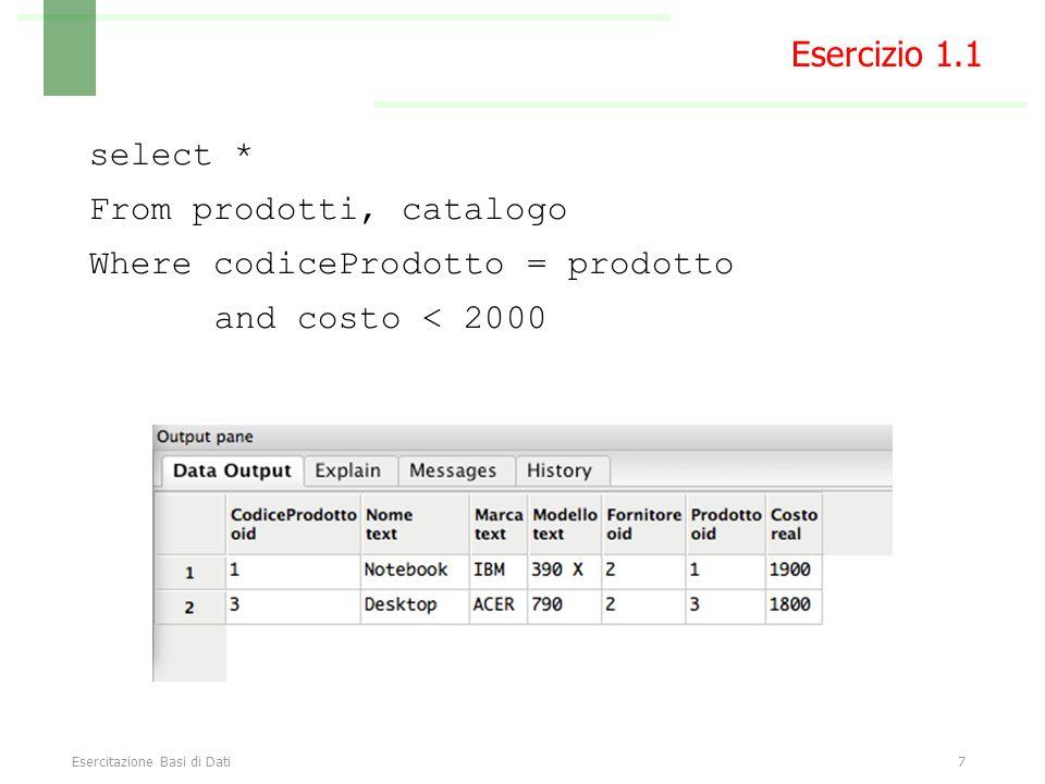 Esercitazione Basi di Dati8 Select distinct nome, marca, modello From prodotti, catalogo Where codiceProdotto = prodotto and costo < 2000 Esercizio 1.1