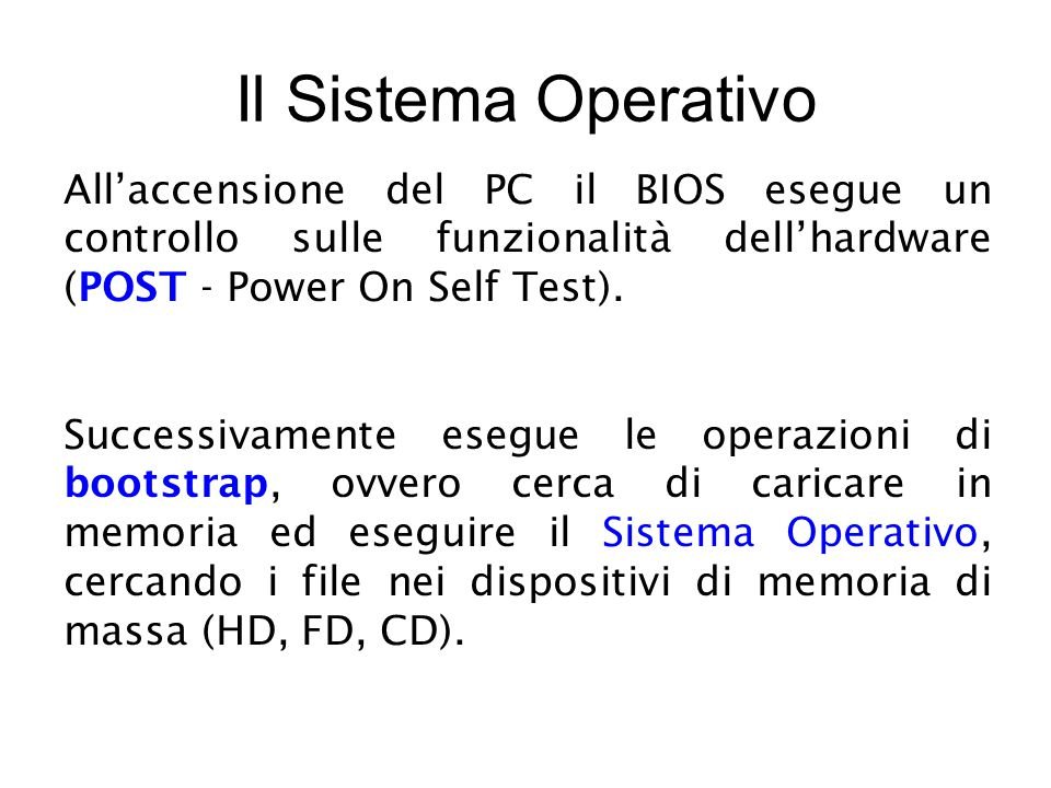 Il Sistema Operativo All'accensione del PC il BIOS esegue un controllo sulle funzionalità dell'hardware (POST - Power On Self Test).