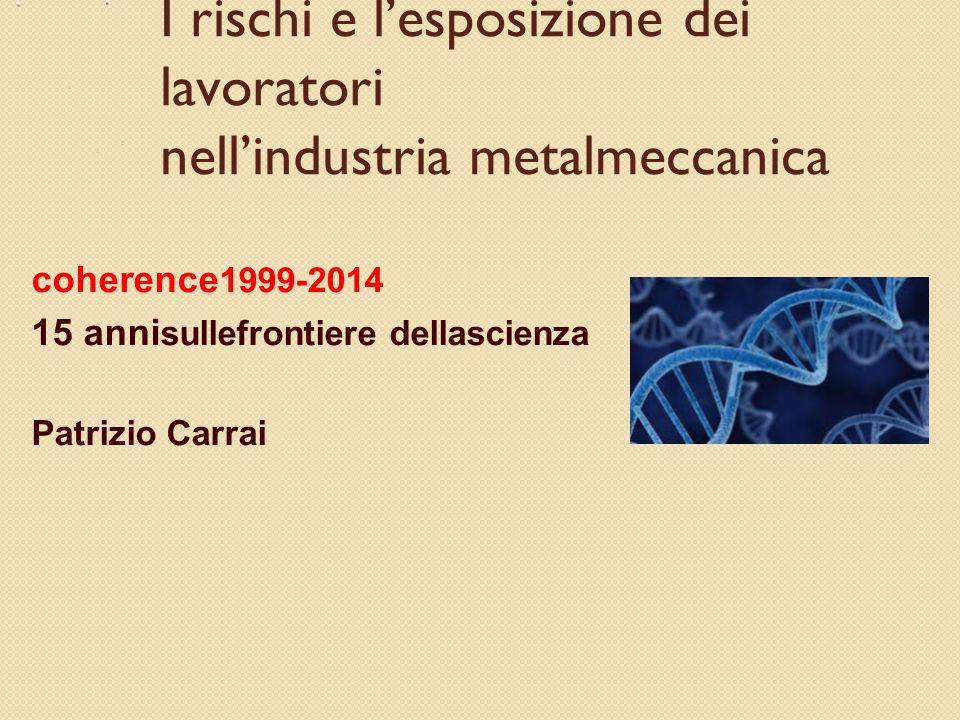 I rischi e l'esposizione dei lavoratori nell'industria metalmeccanica coherence 1999-2014 15 anni sullefrontiere dellascienza Patrizio Carrai