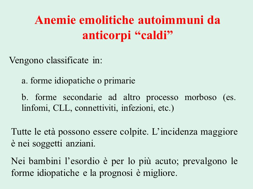 """Anemie emolitiche autoimmuni da anticorpi """"caldi"""" Vengono classificate in: a. forme idiopatiche o primarie b. forme secondarie ad altro processo morbo"""