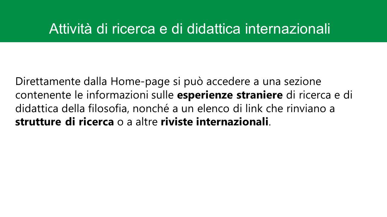 Attività di ricerca e di didattica internazionali Direttamente dalla Home-page si può accedere a una sezione contenente le informazioni sulle esperienze straniere di ricerca e di didattica della filosofia, nonché a un elenco di link che rinviano a strutture di ricerca o a altre riviste internazionali.