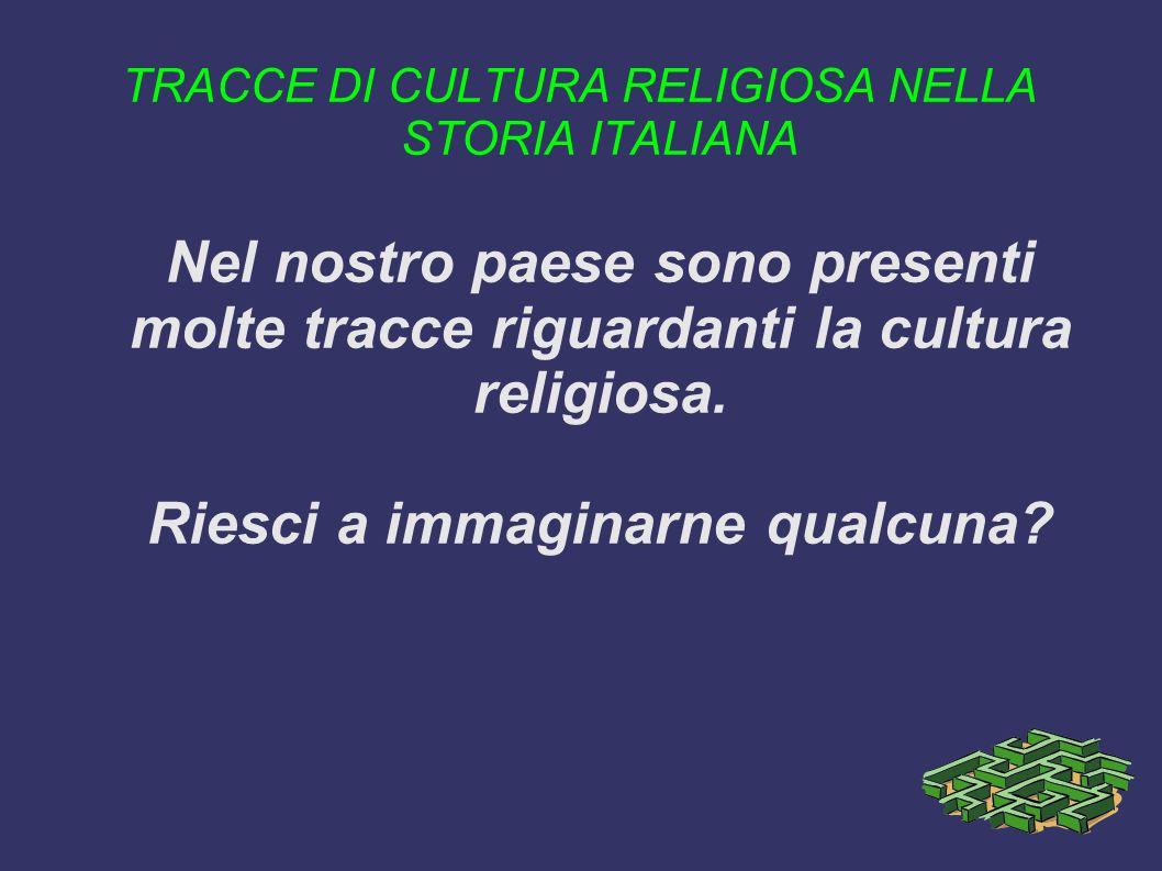 TRACCE DI CULTURA RELIGIOSA NELLA STORIA ITALIANA Nel nostro paese sono presenti molte tracce riguardanti la cultura religiosa. Riesci a immaginarne q