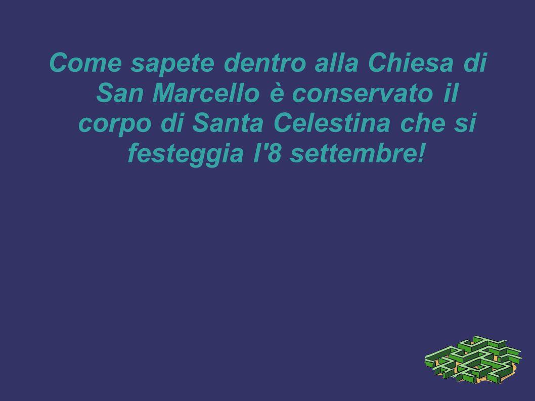 Come sapete dentro alla Chiesa di San Marcello è conservato il corpo di Santa Celestina che si festeggia l'8 settembre!