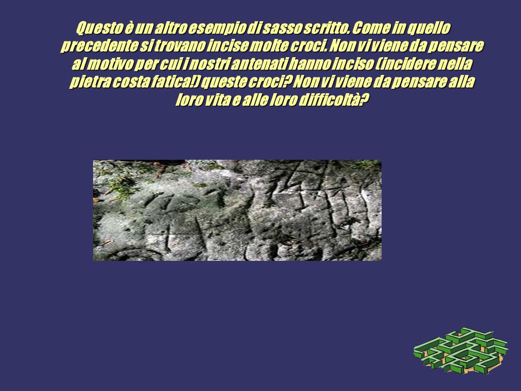 Questo è un altro esempio di sasso scritto. Come in quello precedente si trovano incise molte croci. Non vi viene da pensare al motivo per cui i nostr