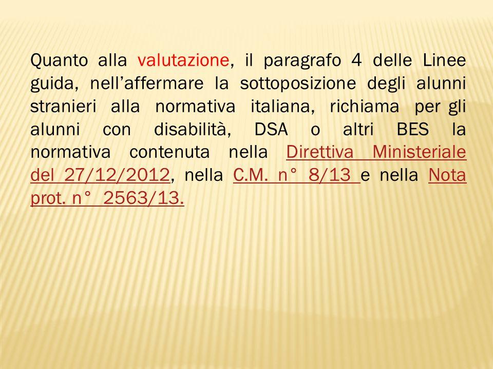 Quanto alla valutazione, il paragrafo 4 delle Linee guida, nell'affermare la sottoposizione degli alunni stranieri alla normativa italiana, richiama per gli alunni con disabilità, DSA o altri BES la normativa contenuta nella Direttiva Ministeriale del 27/12/2012, nella C.M.