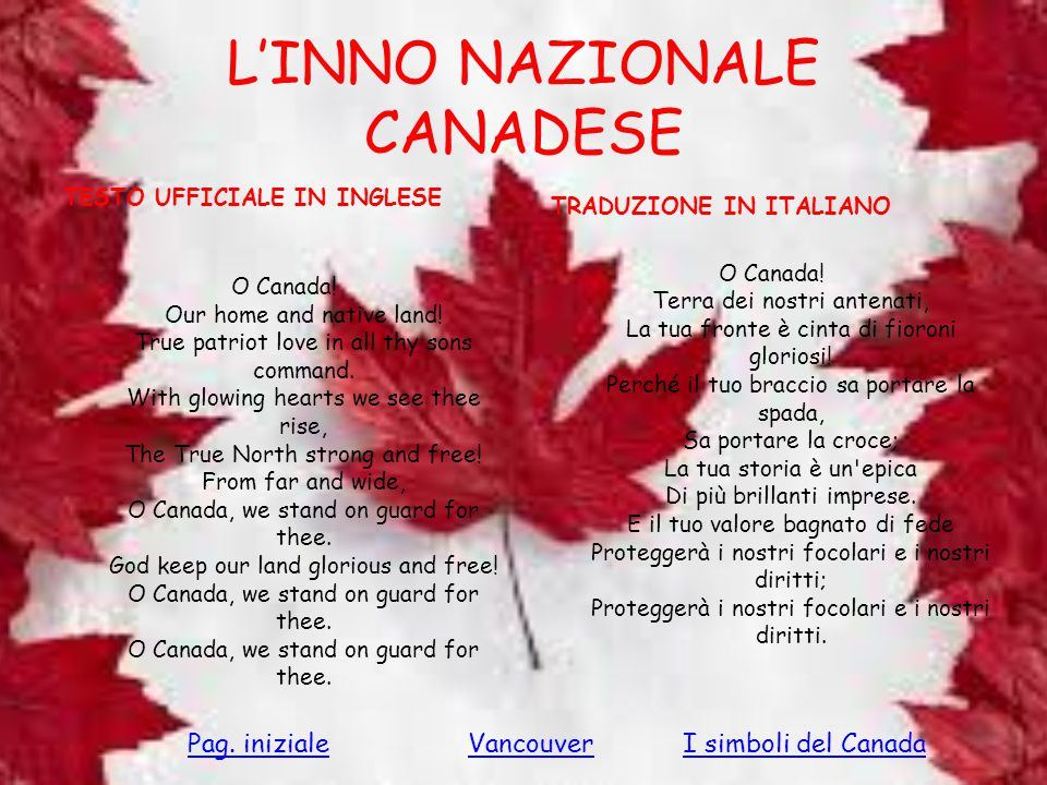 L'INNO NAZIONALE CANADESE TESTO UFFICIALE IN INGLESE O Canada! Our home and native land! True patriot love in all thy sons command. With glowing heart