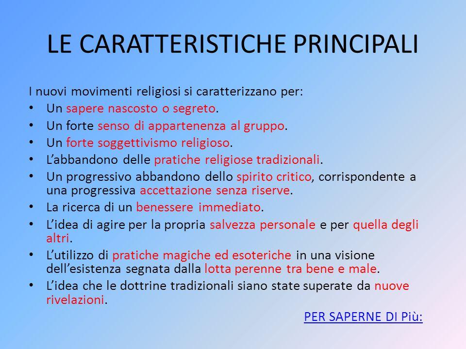 LE CARATTERISTICHE PRINCIPALI I nuovi movimenti religiosi si caratterizzano per: Un sapere nascosto o segreto. Un forte senso di appartenenza al grupp