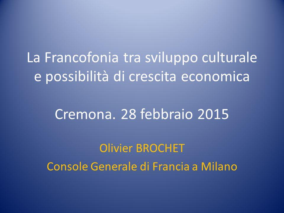 La Francofonia tra sviluppo culturale e possibilità di crescita economica Cremona. 28 febbraio 2015 Olivier BROCHET Console Generale di Francia a Mila