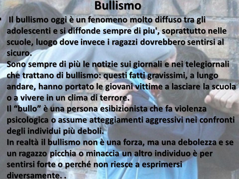 Bullismo Il bullismo oggi è un fenomeno molto diffuso tra gli adolescenti e si diffonde sempre di piu', soprattutto nelle scuole, luogo dove invece i