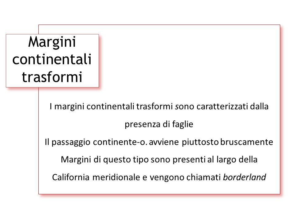 Margini continentali trasformi I margini continentali trasformi sono caratterizzati dalla presenza di faglie Il passaggio continente-o. avviene piutto