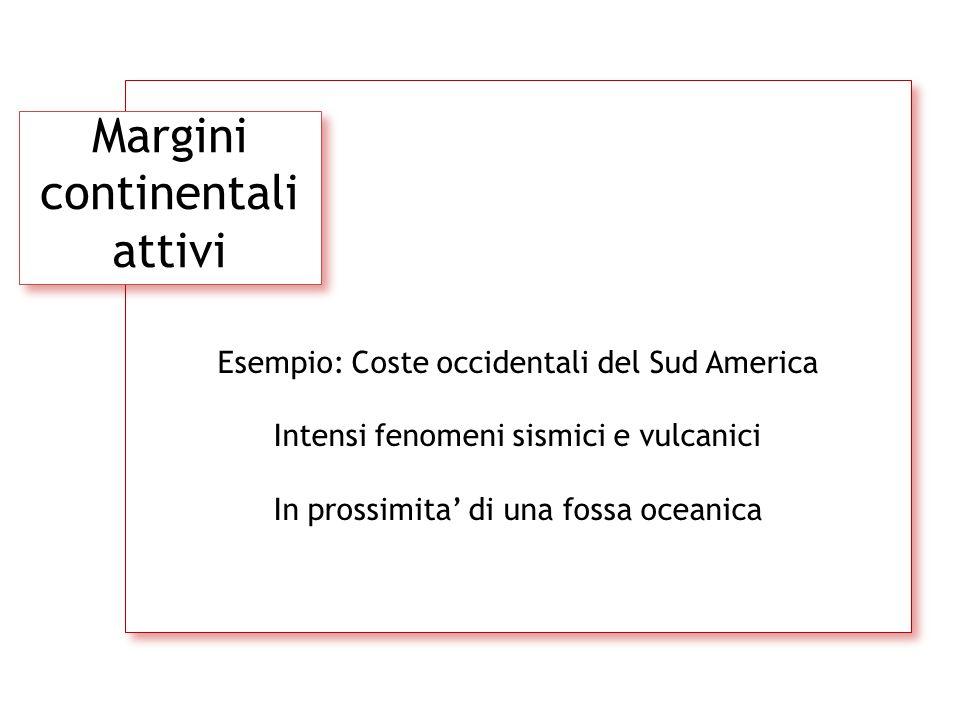 Margini continentali attivi Esempio: Coste occidentali del Sud America Intensi fenomeni sismici e vulcanici In prossimita' di una fossa oceanica