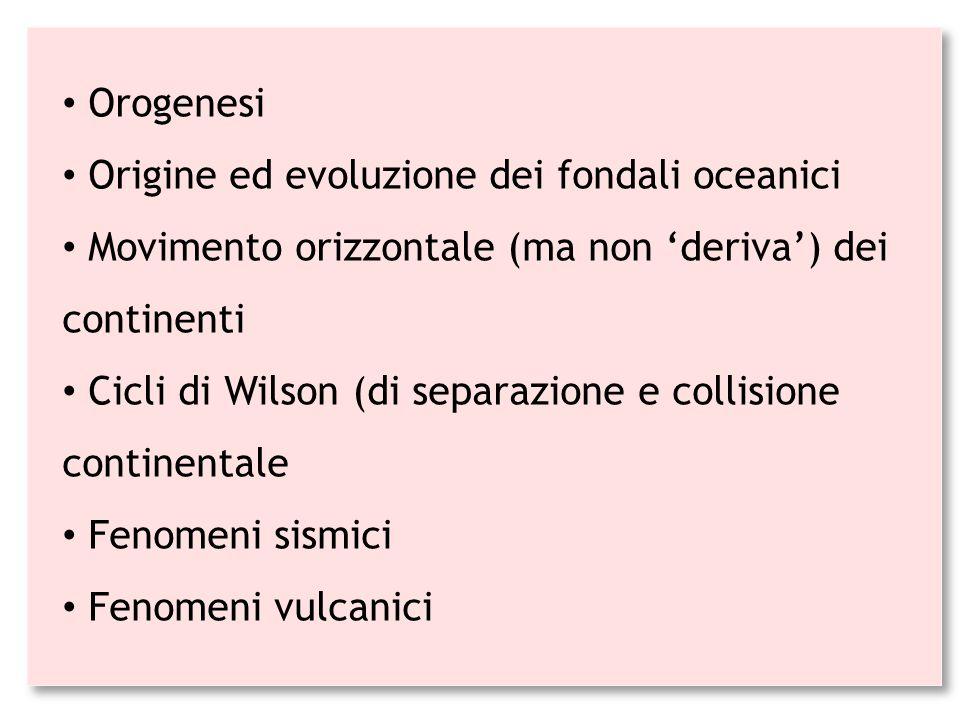 Orogenesi Origine ed evoluzione dei fondali oceanici Movimento orizzontale (ma non 'deriva') dei continenti Cicli di Wilson (di separazione e collisio