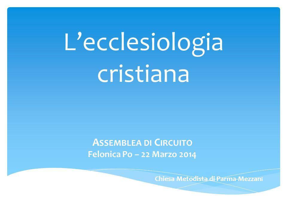 L'ecclesiologia cristiana A SSEMBLEA DI C IRCUITO Felonica Po – 22 Marzo 2014 Chiesa Metodista di Parma-Mezzan i