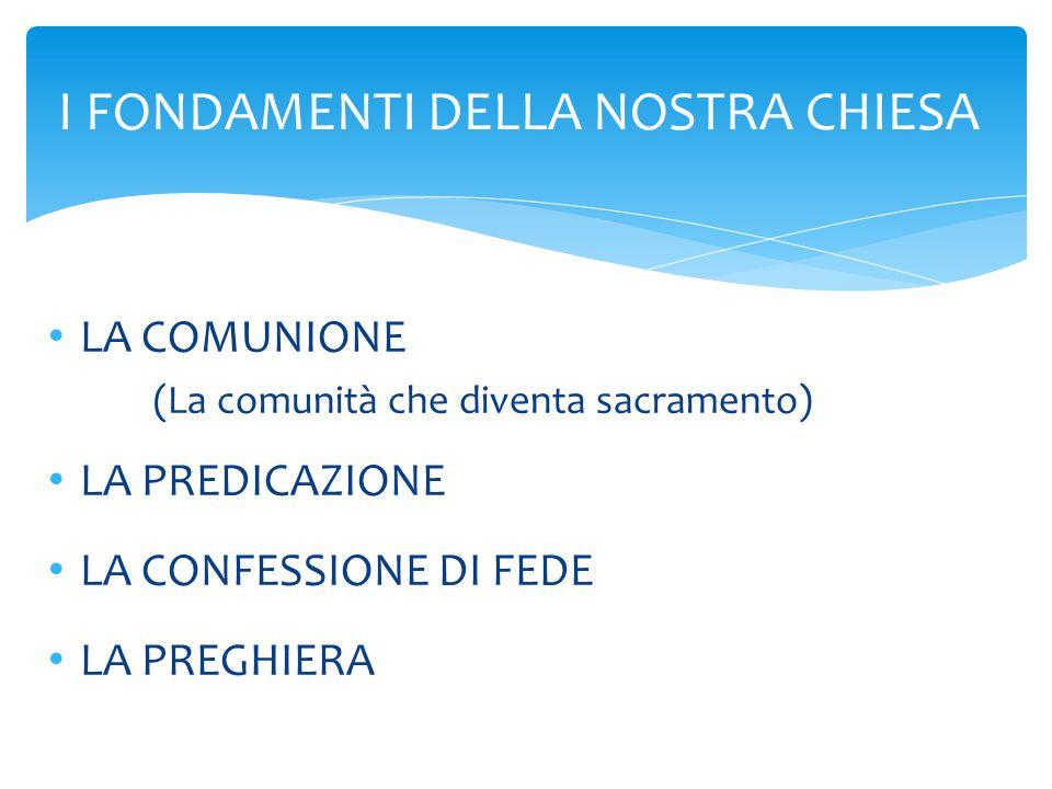 LA COMUNIONE (La comunità che diventa sacramento) LA PREDICAZIONE LA CONFESSIONE DI FEDE LA PREGHIERA I FONDAMENTI DELLA NOSTRA CHIESA