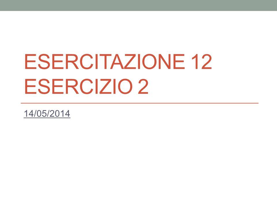 ESERCITAZIONE 12 ESERCIZIO 2 14/05/2014