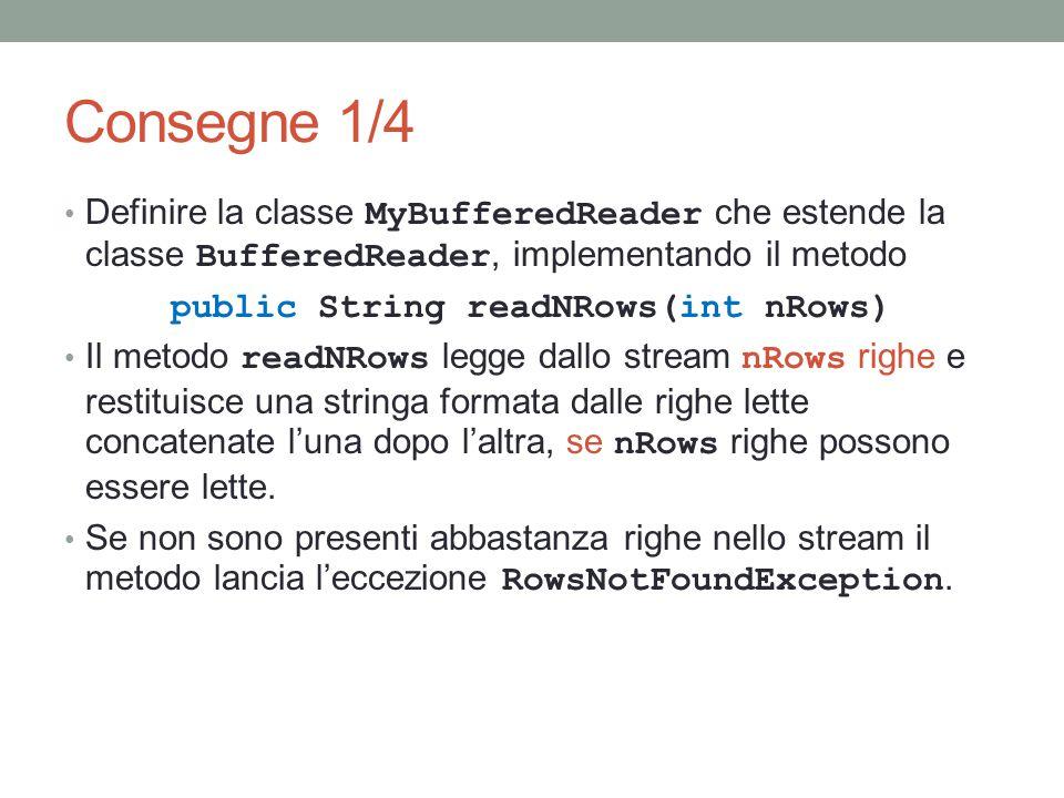 Consegne 1/4 Definire la classe MyBufferedReader che estende la classe BufferedReader, implementando il metodo public String readNRows(int nRows) Il metodo readNRows legge dallo stream nRows righe e restituisce una stringa formata dalle righe lette concatenate l'una dopo l'altra, se nRows righe possono essere lette.