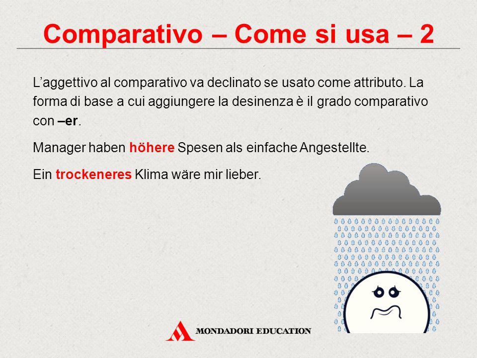 Comparativo – Come si usa – 2 L'aggettivo al comparativo va declinato se usato come attributo. La forma di base a cui aggiungere la desinenza è il gra
