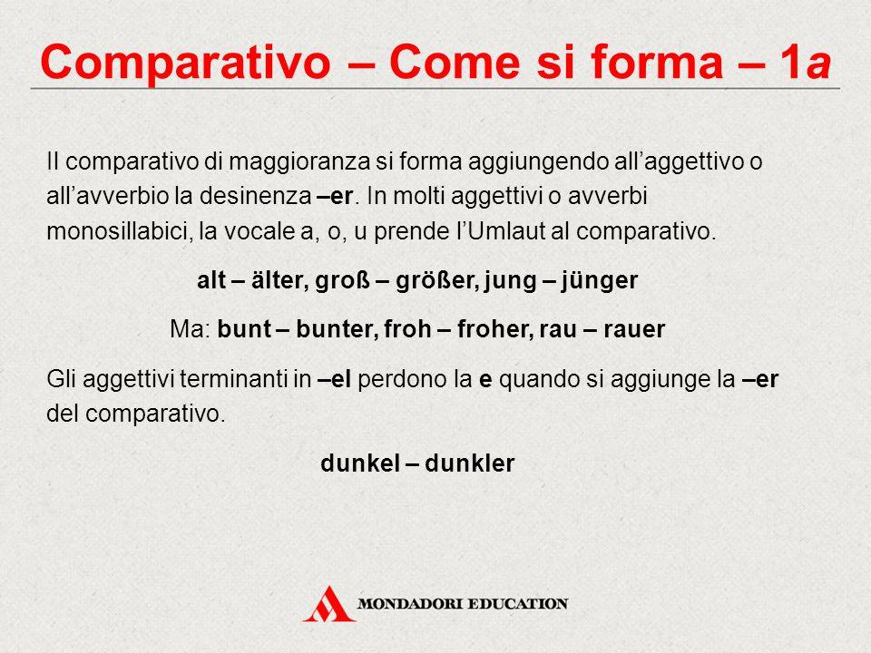 Comparativo – Come si forma – 1a Il comparativo di maggioranza si forma aggiungendo all'aggettivo o all'avverbio la desinenza –er. In molti aggettivi