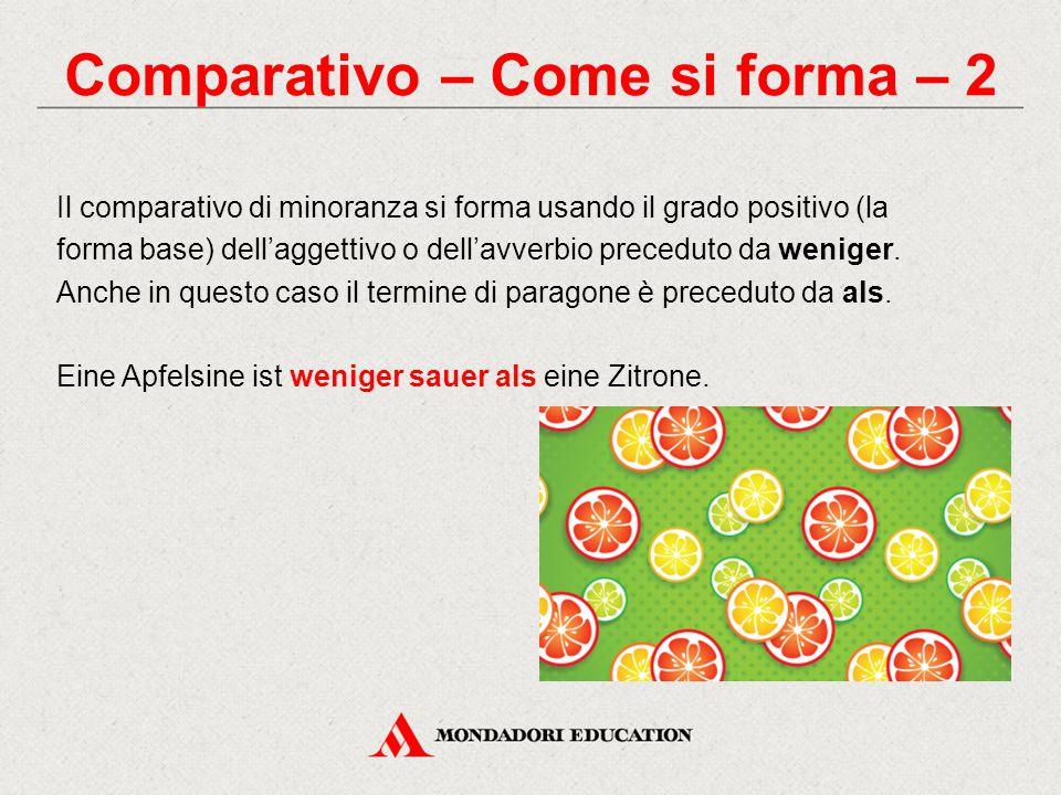 Comparativo – Come si forma – 2 Il comparativo di minoranza si forma usando il grado positivo (la forma base) dell'aggettivo o dell'avverbio preceduto