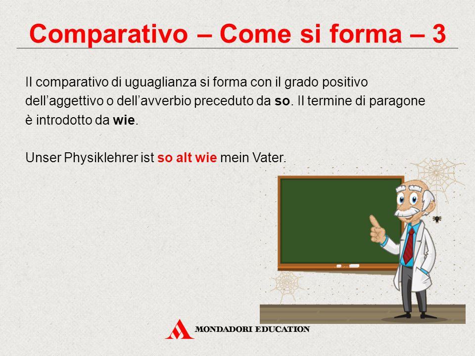 Comparativo – Come si forma – 3 Il comparativo di uguaglianza si forma con il grado positivo dell'aggettivo o dell'avverbio preceduto da so. Il termin