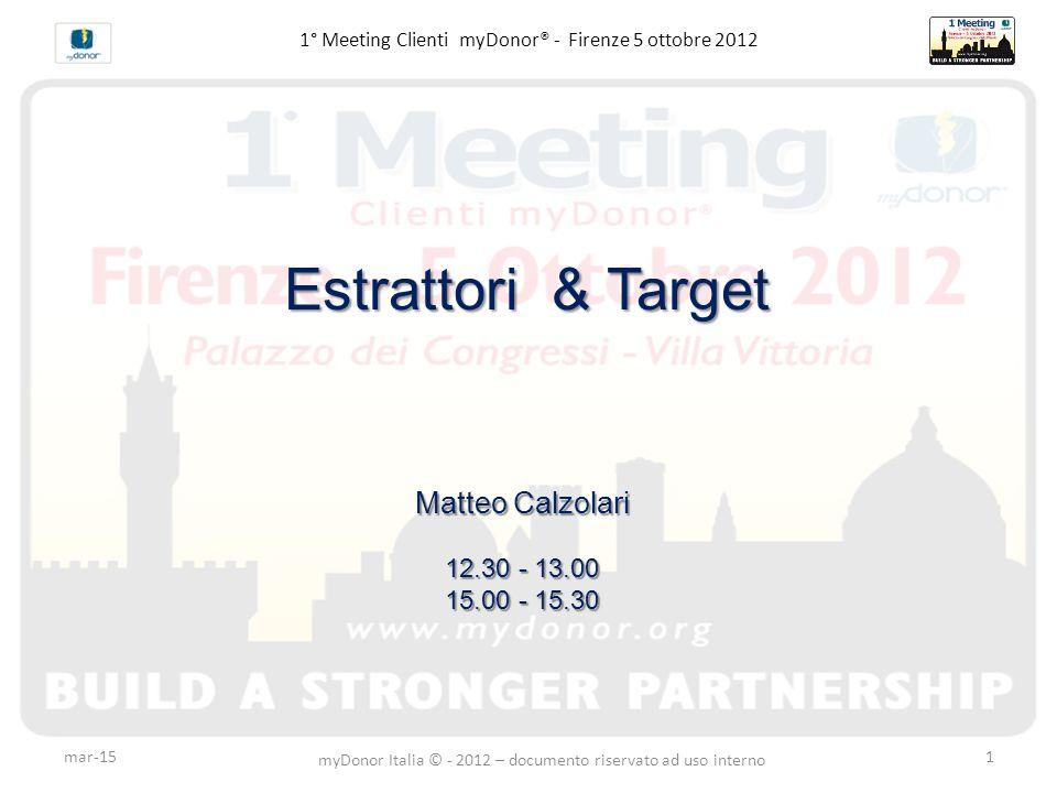 mar-15 myDonor Italia © - 2012 – documento riservato ad uso interno 1 1° Meeting Clienti myDonor® - Firenze 5 ottobre 2012 Estrattori & Target Matteo Calzolari 12.30 - 13.00 15.00 - 15.30