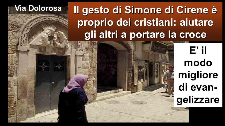 VIA DOLOROSA Costrinsero a portare la sua croce un tale che passava, un certo Simone di Cirene, che veniva dalla campagna, padre di Alessandro e di Rufo.