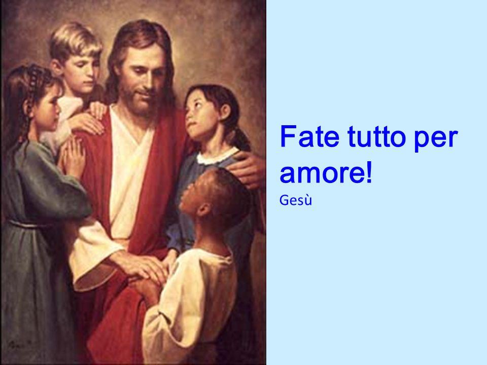 Fate tutto per amore! Gesù