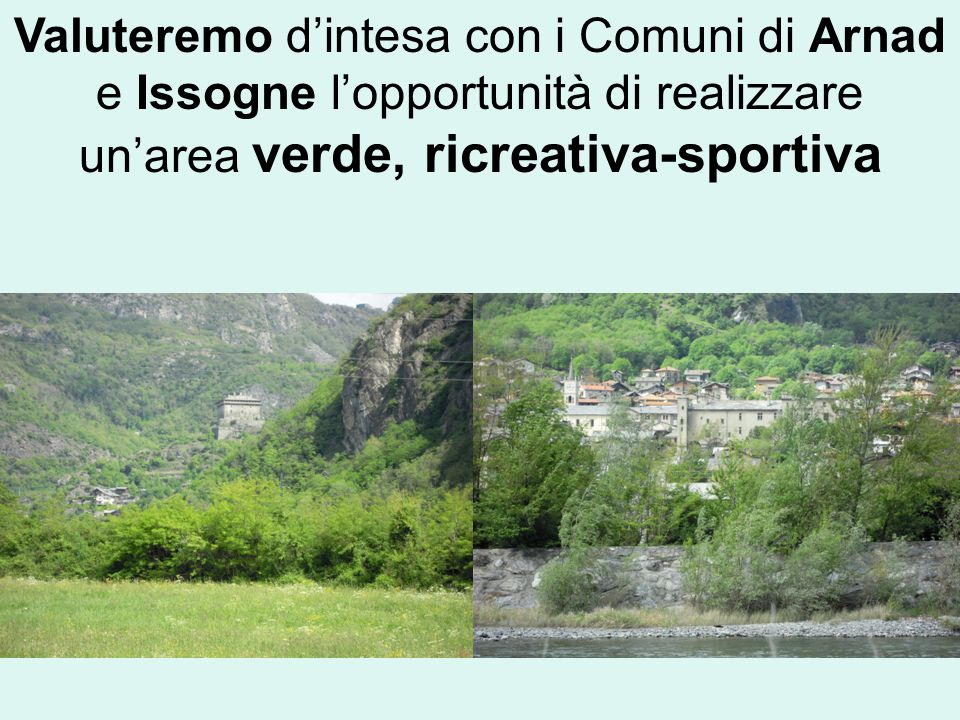 Valuteremo d'intesa con i Comuni di Arnad e Issogne l'opportunità di realizzare un'area verde, ricreativa-sportiva