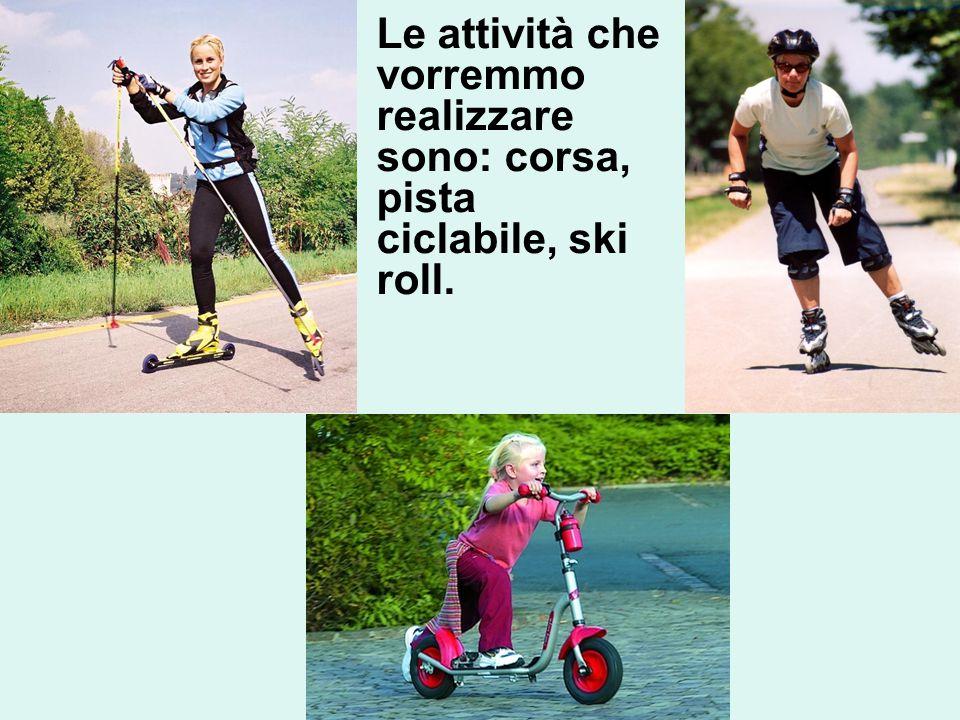 Le attività che vorremmo realizzare sono: corsa, pista ciclabile, ski roll.