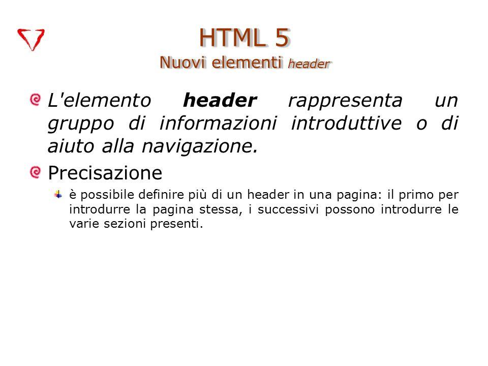 L'elemento header rappresenta un gruppo di informazioni introduttive o di aiuto alla navigazione. Precisazione è possibile definire più di un header i