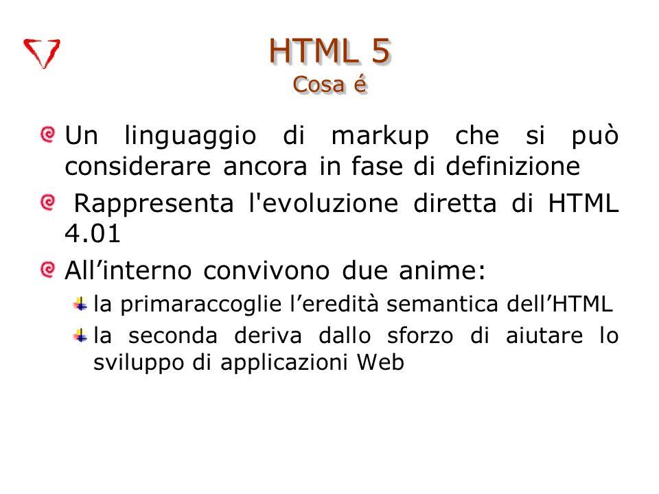 Un linguaggio di markup che si può considerare ancora in fase di definizione Rappresenta l evoluzione diretta di HTML 4.01 All'interno convivono due anime: la primaraccoglie l'eredità semantica dell'HTML la seconda deriva dallo sforzo di aiutare lo sviluppo di applicazioni Web HTML 5 Cosa é