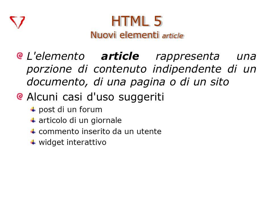 L elemento article rappresenta una porzione di contenuto indipendente di un documento, di una pagina o di un sito Alcuni casi d uso suggeriti post di un forum articolo di un giornale commento inserito da un utente widget interattivo HTML 5 Nuovi elementi article
