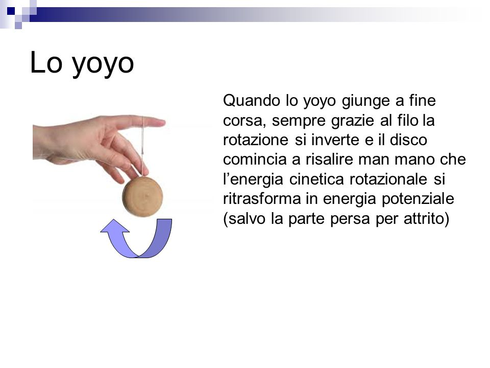 Lo yoyo Quando lo yoyo giunge a fine corsa, sempre grazie al filo la rotazione si inverte e il disco comincia a risalire man mano che l'energia cineti